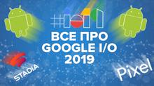 Google I / O 2019: что это такое, сколько стоят билеты и что представит компания