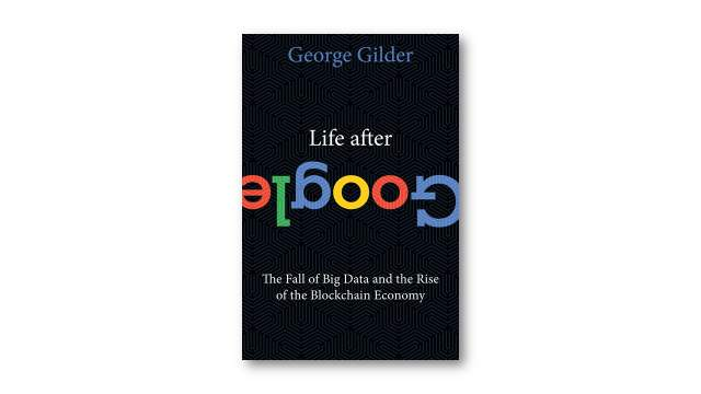 Life After Google: The Fall of Big Data and the Rise of the Blockchain Economy, George Gilder